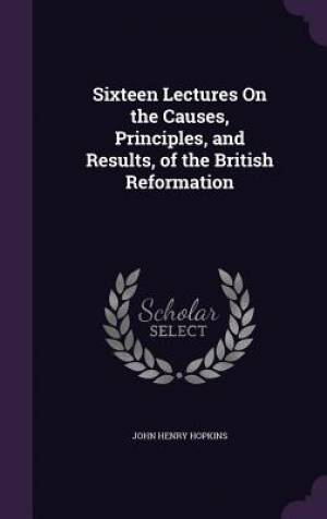Sixteen Lectures On the Causes, Principles, and Results, of the British Reformation