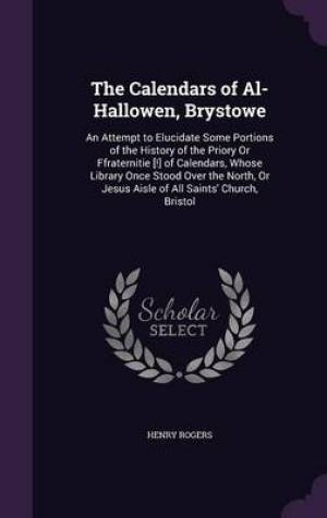 The Calendars of Al-Hallowen, Brystowe: An Attempt to Elucidate Some Portions of the History of the Priory Or Ffraternitie [!] of Calendars, Whose Lib
