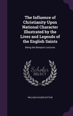 The Influence of Christianity Upon National Character Illustrated by the Lives and Legends of the English Saints: Being the Bampton Lectures