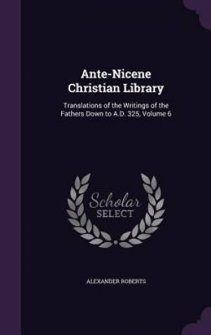 Ante-Nicene Christian Library: Translations of the Writings of the Fathers Down to A.D. 325, Volume 6