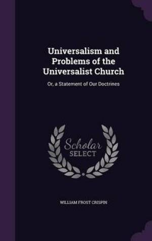 Universalism and Problems of the Universalist Church: Or, a Statement of Our Doctrines