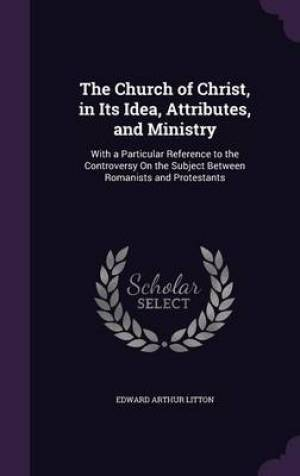 The Church of Christ, in Its Idea, Attributes, and Ministry: With a Particular Reference to the Controversy On the Subject Between Romanists and Prote