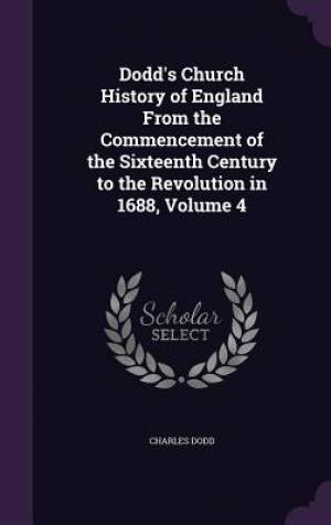 Dodd's Church History of England From the Commencement of the Sixteenth Century to the Revolution in 1688, Volume 4