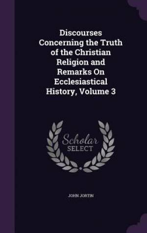 Discourses Concerning the Truth of the Christian Religion and Remarks On Ecclesiastical History, Volume 3
