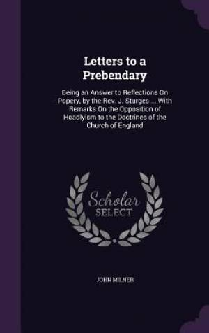 Letters to a Prebendary: Being an Answer to Reflections On Popery, by the Rev. J. Sturges ... With Remarks On the Opposition of Hoadlyism to the Doctr