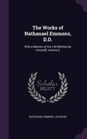 The Works of Nathanael Emmons, D.D.: With a Memoir of His Life [Written by Himself], Volume 2
