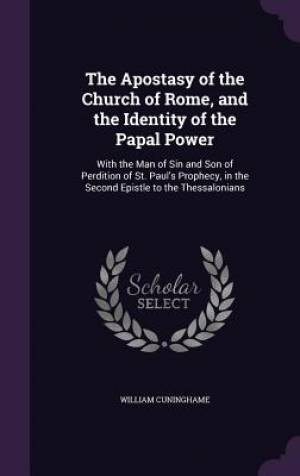The Apostasy of the Church of Rome, and the Identity of the Papal Power: With the Man of Sin and Son of Perdition of St. Paul's Prophecy, in the Secon