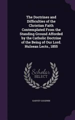 The Doctrines and Difficulties of the Christian Faith Contemplated From the Standing Ground Afforded by the Catholic Doctrine of the Being of Our Lord