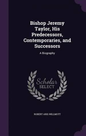 Bishop Jeremy Taylor, His Predecessors, Contemporaries, and Successors: A Biography