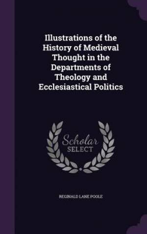 Illustrations of the History of Medieval Thought in the Departments of Theology and Ecclesiastical Politics