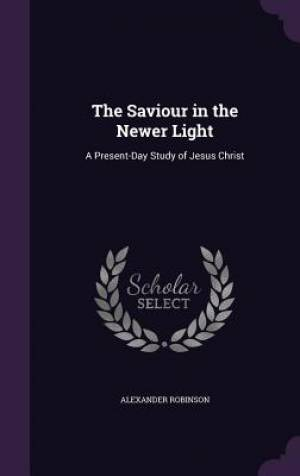 The Saviour in the Newer Light: A Present-Day Study of Jesus Christ