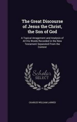 The Great Discourse of Jesus the Christ, the Son of God: A Topical Arragement and Analysis of All His Words Recorded in the New Testament Separated Fr