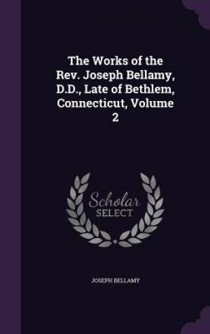 The Works of the Rev. Joseph Bellamy, D.D., Late of Bethlem, Connecticut, Volume 2