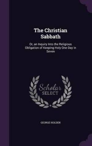 The Christian Sabbath: Or, an Inquiry Into the Religious Obligation of Keeping Holy One Day in Seven