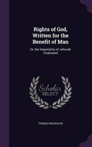 Rights of God, Written for the Benefit of Man: Or, the Impartiality of Jehovah Vindicated