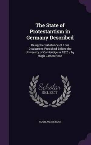 The State of Protestantism in Germany Described: Being the Substance of Four Discourses Preached Before the University of Cambridge in 1825 / by Hugh