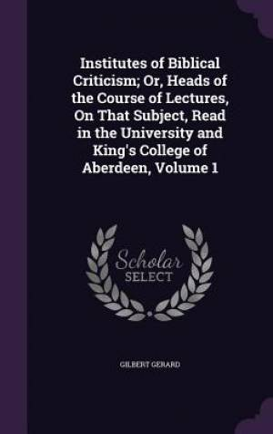 Institutes of Biblical Criticism; Or, Heads of the Course of Lectures, on That Subject, Read in the University and King's College of Aberdeen, Volume 1