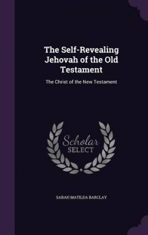 The Self-Revealing Jehovah of the Old Testament: The Christ of the New Testament