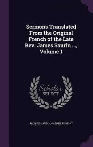 Sermons Translated from the Original French of the Late REV. James Saurin ..., Volume 1