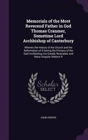 Memorials of the Most Reverend Father in God Thomas Cranmer, Sometime Lord Archbishop of Canterbury: Wherein the History of the Church and the Reforma