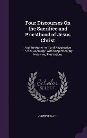Four Discourses On the Sacrifice and Priesthood of Jesus Christ: And the Atonement and Redemption Thence Accruing : With Supplementary Notes and Illus