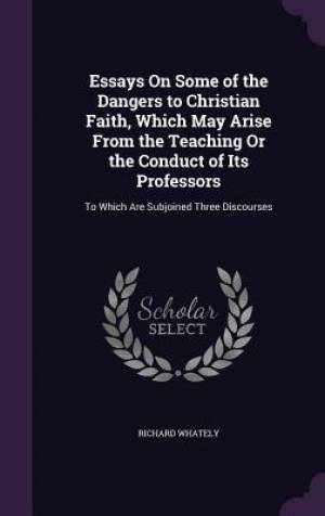 Essays On Some of the Dangers to Christian Faith, Which May Arise From the Teaching Or the Conduct of Its Professors: To Which Are Subjoined Three Dis