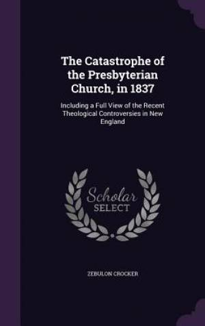 The Catastrophe of the Presbyterian Church, in 1837: Including a Full View of the Recent Theological Controversies in New England