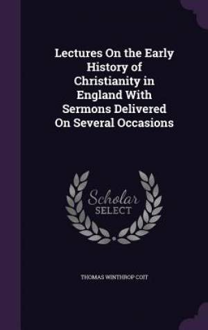 Lectures On the Early History of Christianity in England With Sermons Delivered On Several Occasions