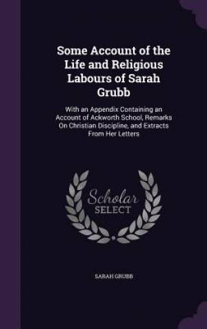Some Account of the Life and Religious Labours of Sarah Grubb: With an Appendix Containing an Account of Ackworth School, Remarks On Christian Discipl