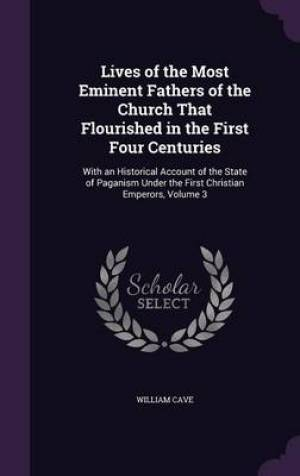 Lives of the Most Eminent Fathers of the Church That Flourished in the First Four Centuries