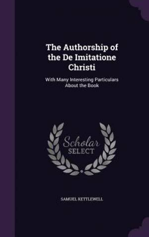 The Authorship of the De Imitatione Christi: With Many Interesting Particulars About the Book