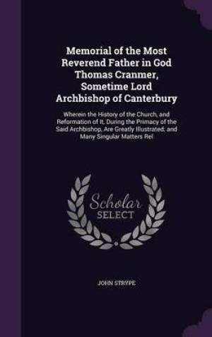 Memorial of the Most Reverend Father in God Thomas Cranmer, Sometime Lord Archbishop of Canterbury: Wherein the History of the Church, and Reformation