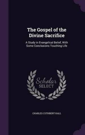 The Gospel of the Divine Sacrifice: A Study in Evangelical Belief, With Some Conclusions Touching Life