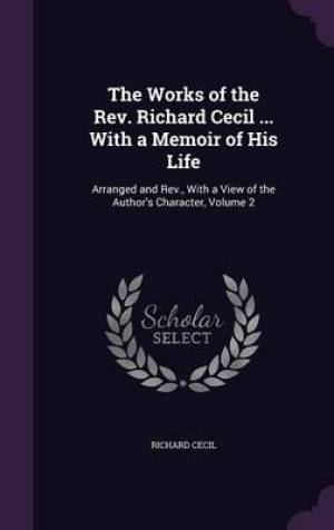 The Works of the REV. Richard Cecil ... with a Memoir of His Life