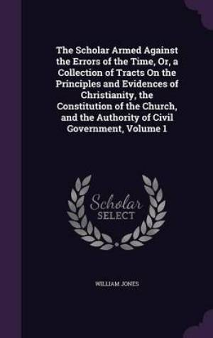 The Scholar Armed Against the Errors of the Time, Or, a Collection of Tracts on the Principles and Evidences of Christianity, the Constitution of the Church, and the Authority of Civil Government, Volume 1