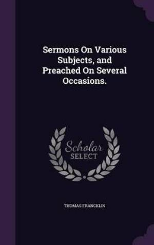 Sermons On Various Subjects, and Preached On Several Occasions.