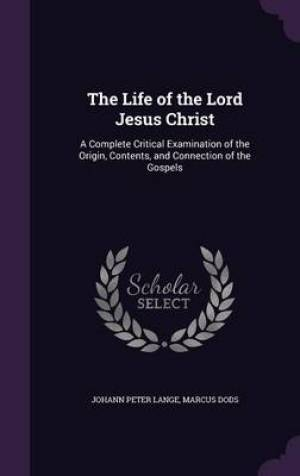 The Life of the Lord Jesus Christ: A Complete Critical Examination of the Origin, Contents, and Connection of the Gospels