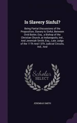 Is Slavery Sinful?: Being Partial Discussions of the Proposition, Slavery Is Sinful, Between Ovid Butler, Esq., a Bishop of the Christian Church, at I