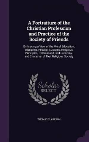 A Portraiture of the Christian Profession and Practice of the Society of Friends: Embracing a View of the Moral Education, Discipline, Peculiar Custom