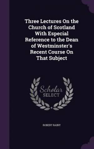 Three Lectures On the Church of Scotland With Especial Reference to the Dean of Westminster's Recent Course On That Subject