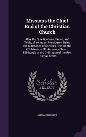 Missions the Chief End of the Christian Church: Also, the Qualifications, Duties, and Trials, of an Indian Missionary: Being the Substance of Services