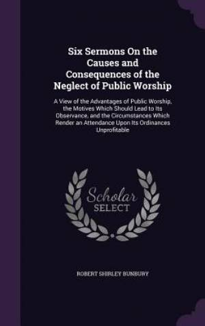 Six Sermons On the Causes and Consequences of the Neglect of Public Worship: A View of the Advantages of Public Worship, the Motives Which Should Lead