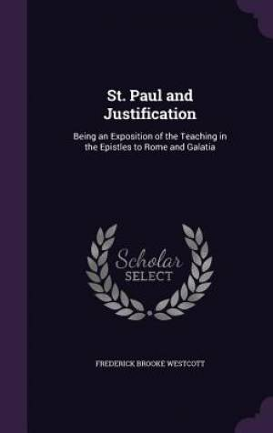 St. Paul and Justification: Being an Exposition of the Teaching in the Epistles to Rome and Galatia