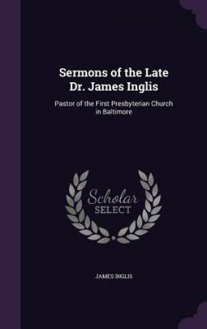 Sermons of the Late Dr. James Inglis: Pastor of the First Presbyterian Church in Baltimore