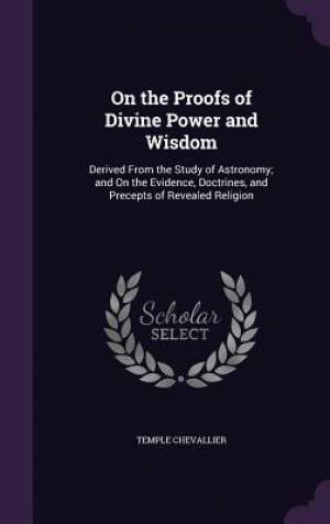 On the Proofs of Divine Power and Wisdom: Derived From the Study of Astronomy; and On the Evidence, Doctrines, and Precepts of Revealed Religion
