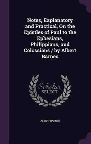 Notes, Explanatory and Practical, On the Epistles of Paul to the Ephesians, Philippians, and Colossians / by Albert Barnes