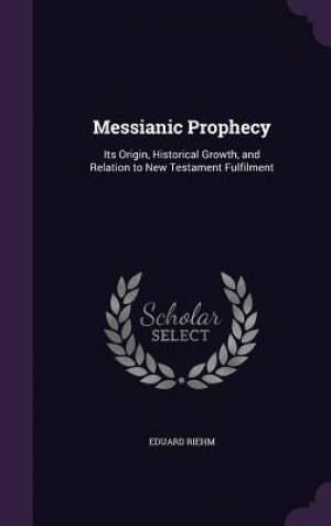 Messianic Prophecy: Its Origin, Historical Growth, and Relation to New Testament Fulfilment