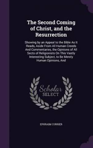 The Second Coming of Christ, and the Resurrection: Showing by an Appeal to the Bible As It Reads, Aside From All Human Creeds And Commentaries, the Op