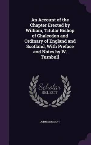 An Account of the Chapter Erected by William, Titular Bishop of Chalcedon and Ordinary of England and Scotland, with Preface and Notes by W. Turnbull