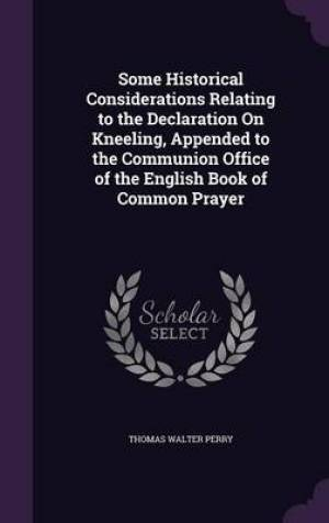 Some Historical Considerations Relating to the Declaration on Kneeling, Appended to the Communion Office of the English Book of Common Prayer